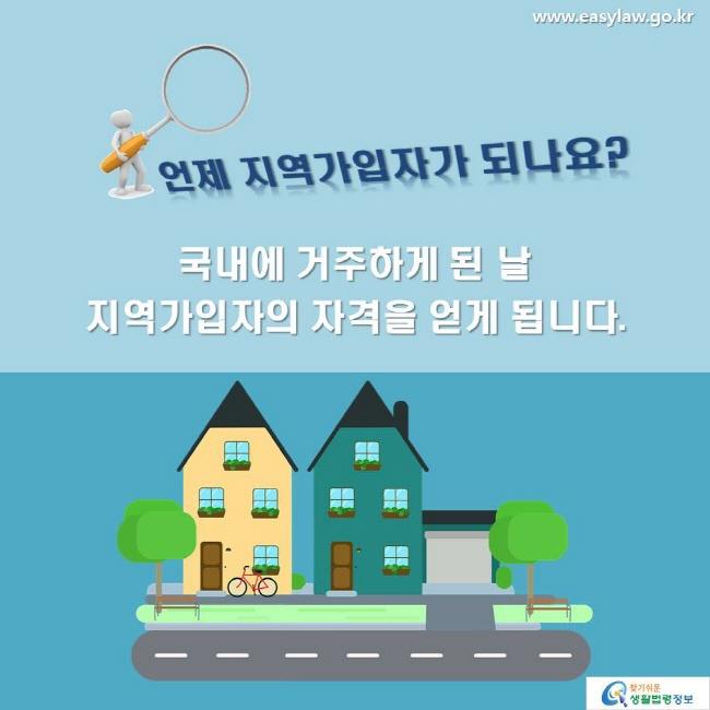 언제 지역가입자가 되나요? 국내에 거주하게 된 날 지역가입자의 자격을 얻게 됩니다.